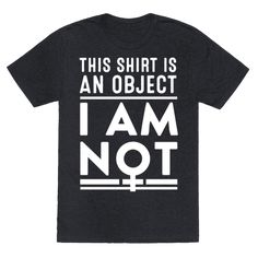 """For all the strong, independent feminists that despise the objectification of women. This shirt features the text """"This Shirt is an Object, I Am Not"""" to show dirtbags that women are not objects by giving them a clear example."""