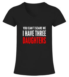 # YOU CAN'T SCARE ME I HAVE THREE DAUGHTER .  YOU CAN'T SCARE ME I HAVE THREE DAUGHTERS TIP: If you buy 2 or more (hint: make a gift for someone or team up) you'll save quite a lot on shipping. Guaranteed safe and secure checkout via: Paypal | VISA | MASTERCARD Click the GREEN BUTTON, select your size and style.