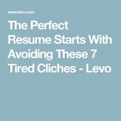 The Perfect Resume Starts With Avoiding These 7 Tired Cliches - Levo