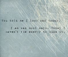 You told me I look sad today. I am sad most days. Today I haven't the energy to hide it.