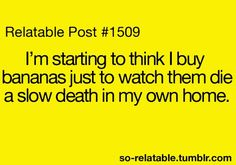 Relatable Post: I'm starting to think I buy bananas just to watch them die a slow death in my own home