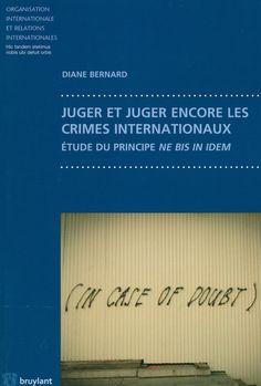 Juger et juger encore les crimes internationaux : Étude du principe ne bis in idem / Diane Bernard, 2014