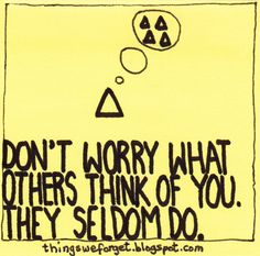 Things We Forget: 942: Don't worry what others think of you. They seldom do.