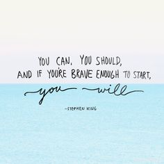 YOU CAN. YOU SHOULD. AND IF YOU'RE BRAVE ENOUGH TO START YOU WILL.