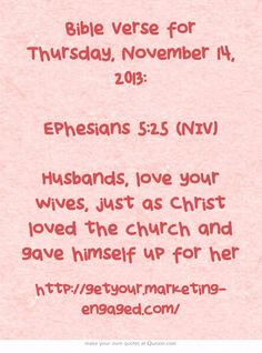 Bible Verse for Thursday, November 14, 2013: Ephesians 5:25 (NIV) Husbands, love your wives, just as Christ loved the church and gave himself up for her