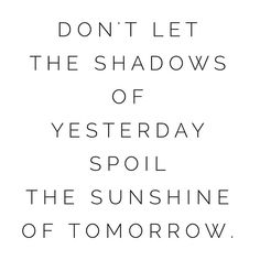 Don't let the shadows of yesterday spoil the sunshine of tomorrow