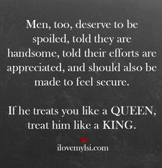 Men, too, deserve to be spoiled, told they are handsome, told their efforts are appreciated, and should also be made to feel secure. If he treats you like a Queen, treat him like a King.