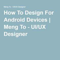 How To Design For Android Devices   Meng To - UI/UX Designer