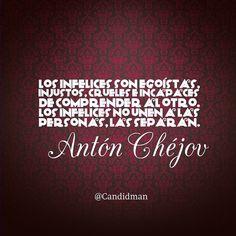"""""""Los infelices son egoístas, injustos, crueles e incapaces de comprender al otro. Los infelices no unen a las personas, las separan"""". #AntonChejov #FrasesCelebres @candidman"""