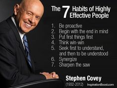 The 7 Habits of Highly Effective People Stephen Covey Be proactive Begin with the end in mind Put first things first Think win-win Seek first to understand, and then to be understood Synergize Sharpen the saw Stephen Covey 7 Habits, Stephen Covey Quotes, Stephen R Covey, Development Quotes, Personal Development, Leadership Development, Professional Development, Software Development, Put First Things First