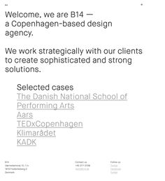 B14 http://mindsparklemag.com/website/b14/ Welcome, we are B14 — a Copenhagen-based design agency. We work strategically with our clients to create sophisticated and strong solutions.