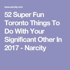 52 Super Fun Toronto Things To Do With Your Significant Other In 2017 - Narcity