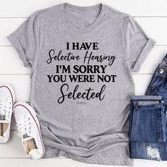 I Have Selective Hearing I'm Sorry You Were Not Selected Tee #women #style #onlineshopping #womenstyle #peachysunday #clothing #fashionista #stylish #shopping #boutique T Shirts With Sayings, Cute Shirts, Funny T Shirt Sayings, Shirt Quotes, Sassy Shirts, Sarcastic Shirts, Funny Quotes, Funny Tee Shirts, Sassy Quotes