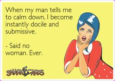 When my man tells me to calm down, I become instantly docile and submissive. - Said no woman. Ever. | Snarkecards