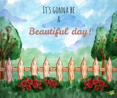 It's gonna be a beautiful day.