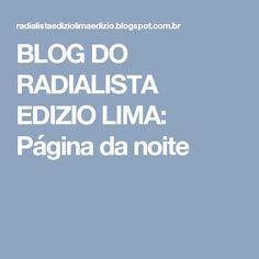 BLOG DO  RADIALISTA  EDIZIO LIMA: Página  da noite