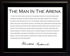This 8 x 10 framed picture features one of Theodore Teddy Roosevelt s most famous quotes, The Man in the Arena. It comes with a shiny black frame. Teddy Roosevelt Quotes, Theodore Roosevelt, Most Famous Quotes, Quotes White, Famous Men, Vulnerability, Cool Words, A Table, The Man
