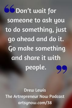 """Don't wait for someone to ask you to do something, just go ahead and do it. Go make something and share it with people.""-Drew Lewis"