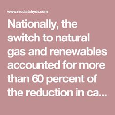 Nationally, the switch to natural gas and renewables accounted for more than 60 percent of the reduction in carbon dioxide emissions from 2005 to 2016, according to the Carbon Tax Center. Natural gas alone accounted for 42 percent of the reduction, while wind and solar accounted for a combined 20 percent. Energy efficiency accounted for the balance.