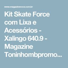 Kit Skate Force com Lixa e Acessórios - Xalingo 640.9 - Magazine Toninhombpromove