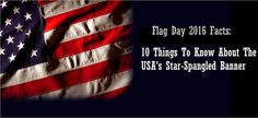 FLAG DAY 2016 FACTS: 10 THINGS TO KNOW ABOUT THE USA'S STAR-SPANGLED BANNER
