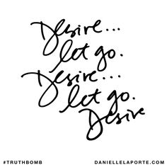 Desire... Let go. Desire... Let go. Desire. Subscribe: DanielleLaPorte.com #Truthbomb #Words #Quotes