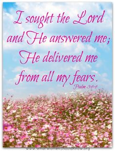 I sought the Lord and He answered me; He delivered me from all my fears [Psalm 34:4]