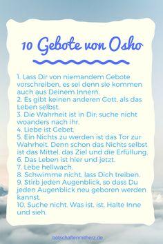 10 Gebote von Osho - Oshos Antwort auf die Frage nach seinen 10 Geboten: Du willst meine 10 Gebote wissen. Das ist eine knifflige Angelegenheit, denn ich habe etwas gegen Gebote jeglicher Art. Dennoch, nur so zum Spaß, schreibe ich:.... 10 Gebote von Osho....
