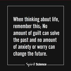 When thinking about life, remember this; No amount of guilt can solve the past and no amount of anxiety or worry can change the future.