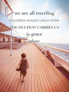 We are all traveling children headed back home. The sea that carries us is grace alone.