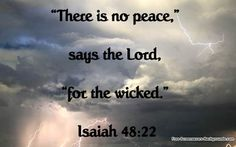 There is no peace, says the Lord, for the wicked. Isaiah 48:22   ---Evil people reap what they sow.