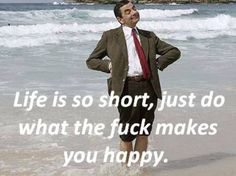 Life's short, be happy :)