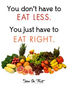 You don't have to EAT LESS. You just have to EAT RIGHT. | shineonfruit.com…