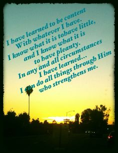 Philippians 4:11-13 I can do all things...