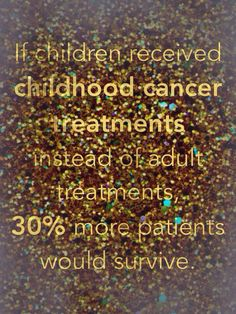 If children received childhood cancer treatments instead of adult treatment, 30% more patients would survive. Information from St. Baldrick's website.