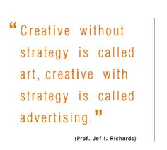 Creative without strategy is called art, creative with strategy is called advertising. - Prof. Jef I. Richards