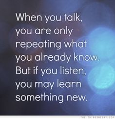 When you talk you are only repeating what you already know but if you listen you may learn something new