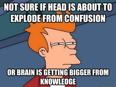 not sure if head is about to exlode from confusion. Or brain is getting bigger from knowledge