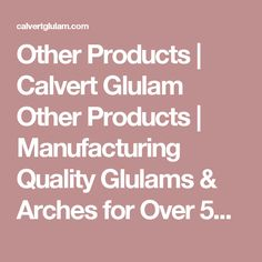 Other Products | Calvert Glulam Other Products | Manufacturing Quality Glulams & Arches for Over 50 Years