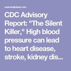 """CDC Advisory Report: """"The Silent Killer,"""" High blood pressure can lead to heart disease, stroke, kidney disease, and death. About 70% of US adults age 65 or older have high blood pressure and only about half have it under control ! 