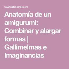 Anatomía de un amigurumi: Combinar y alargar formas | Gallimelmas e Imaginancias