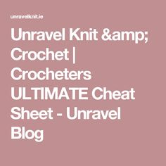 Unravel Knit & Crochet | Crocheters ULTIMATE Cheat Sheet - Unravel Blog