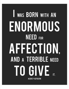 I was born with an enormous need for affection, and a terrible need to give.
