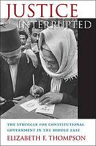 Justice interrupted : the struggle for constitutional government in the Middle East