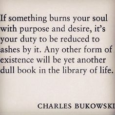 """""""If something burns your soul with purpose and desire, it's your duty to be reduced to ashes by it. Any other form of existence will be yet another dull book in the library of life"""" - Charles Bukowski. Poem Quotes, Words Quotes, Great Quotes, Quotes To Live By, Life Quotes, Inspirational Quotes, Sayings, Motivational, Relationship Quotes"""