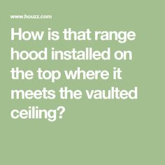 How is that range hood installed on the top where it meets the vaulted ceiling?