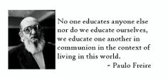 cool No one educates anyone else nor do we educate ours. Best Quotes - Paulo freire com dev True Stories, Inspire Me, Cool Words, In This World, Curriculum, Einstein, Best Quotes, Meant To Be, Inspirational Quotes