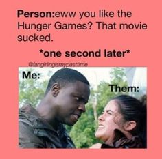 Hunger Games was One of the BEST movies I have ever seen, based on both the plot and the effects and the way it was set out, so PLEASE, don't make me do this to you!