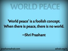 'World Peace' is a foolish concept. When there is peace, there is no world.  ~ Shri Prashant  #ShriPrashant #Advait #world #peace #foolish #concept #awareness   Read at:- prashantadvait.com Watch at:- www.youtube.com/c/ShriPrashant Website:- www.advait.org.in Facebook:- www.facebook.com/prashant.advait LinkedIn:- www.linkedin.com/in/prashantadvait Twitter:- https://twitter.com/Prashant_Advait