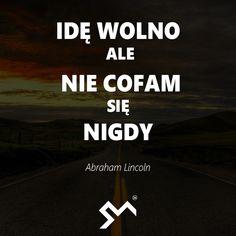Idę wolno, ale nie cofam się nigdy. – Abraham Lincoln